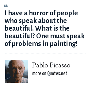 Pablo Picasso: I have a horror of people who speak about the beautiful. What is the beautiful? One must speak of problems in painting!