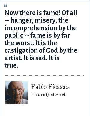 Pablo Picasso: Now there is fame! Of all -- hunger, misery, the incomprehension by the public -- fame is by far the worst. It is the castigation of God by the artist. It is sad. It is true.