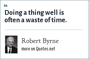 Robert Byrne: Doing a thing well is often a waste of time.