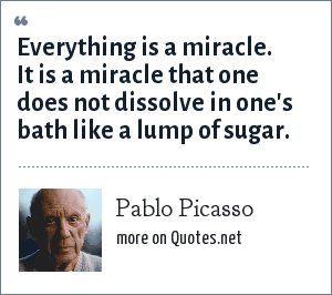 Pablo Picasso: Everything is a miracle. It is a miracle that one does not dissolve in one's bath like a lump of sugar.