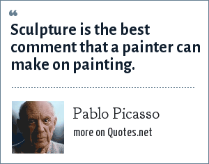 Pablo Picasso: Sculpture is the best comment that a painter can make on painting.