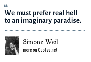Simone Weil: We must prefer real hell to an imaginary paradise.