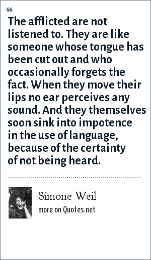 Simone Weil: The afflicted are not listened to. They are like someone whose tongue has been cut out and who occasionally forgets the fact. When they move their lips no ear perceives any sound. And they themselves soon sink into impotence in the use of language, because of the certainty of not being heard.