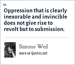 Simone Weil: Oppression that is clearly inexorable and invincible does not give rise to revolt but to submission.