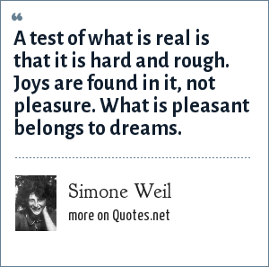 Simone Weil: A test of what is real is that it is hard and rough. Joys are found in it, not pleasure. What is pleasant belongs to dreams.
