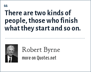 Robert Byrne: There are two kinds of people, those who finish what they start and so on.