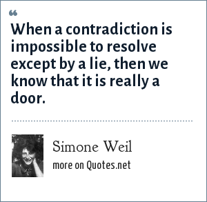 Simone Weil: When a contradiction is impossible to resolve except by a lie, then we know that it is really a door.