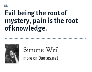 Simone Weil: Evil being the root of mystery, pain is the root of knowledge.