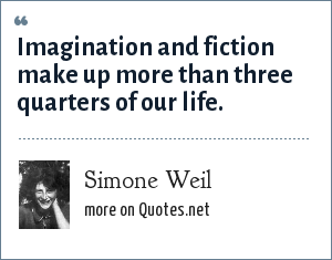 Simone Weil: Imagination and fiction make up more than three quarters of our life.