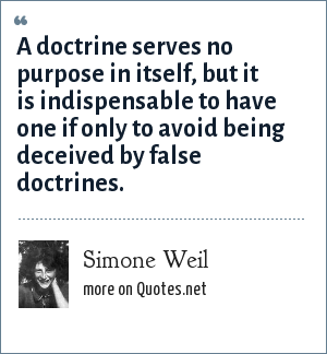 Simone Weil: A doctrine serves no purpose in itself, but it is indispensable to have one if only to avoid being deceived by false doctrines.