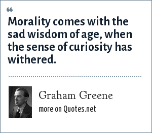 Graham Greene: Morality comes with the sad wisdom of age, when the sense of curiosity has withered.