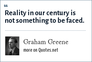 Graham Greene: Reality in our century is not something to be faced.