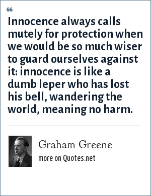 Graham Greene: Innocence always calls mutely for protection when we would be so much wiser to guard ourselves against it: innocence is like a dumb leper who has lost his bell, wandering the world, meaning no harm.