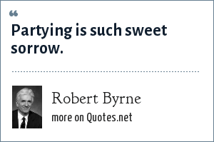 Robert Byrne: Partying is such sweet sorrow.
