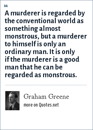 Graham Greene: A murderer is regarded by the conventional world as something almost monstrous, but a murderer to himself is only an ordinary man. It is only if the murderer is a good man that he can be regarded as monstrous.
