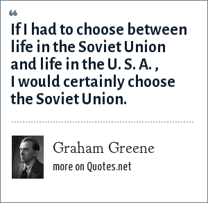 Graham Greene: If I had to choose between life in the Soviet Union and life in the U. S. A. , I would certainly choose the Soviet Union.