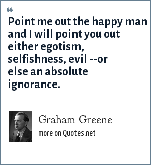 Graham Greene: Point me out the happy man and I will point you out either egotism, selfishness, evil --or else an absolute ignorance.