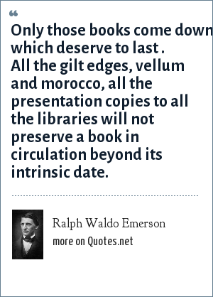 Ralph Waldo Emerson: Only those books come down which deserve to last . All the gilt edges, vellum and morocco, all the presentation copies to all the libraries will not preserve a book in circulation beyond its intrinsic date.
