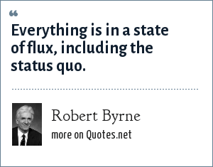 Robert Byrne: Everything is in a state of flux, including the status quo.
