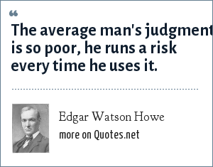 Edgar Watson Howe: The average man's judgment is so poor, he runs a risk every time he uses it.