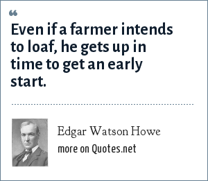 Edgar Watson Howe: Even if a farmer intends to loaf, he gets up in time to get an early start.