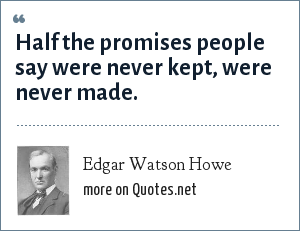 Edgar Watson Howe: Half the promises people say were never kept, were never made.