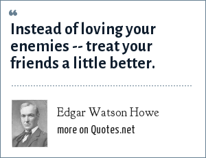 Edgar Watson Howe: Instead of loving your enemies -- treat your friends a little better.