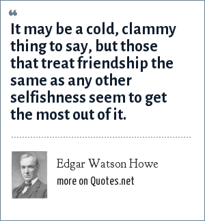Edgar Watson Howe: It may be a cold, clammy thing to say, but those that treat friendship the same as any other selfishness seem to get the most out of it.
