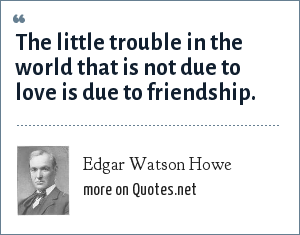 Edgar Watson Howe: The little trouble in the world that is not due to love is due to friendship.