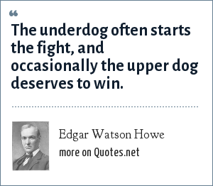 Edgar Watson Howe: The underdog often starts the fight, and occasionally the upper dog deserves to win.