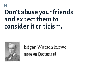 Edgar Watson Howe: Don't abuse your friends and expect them to consider it criticism.