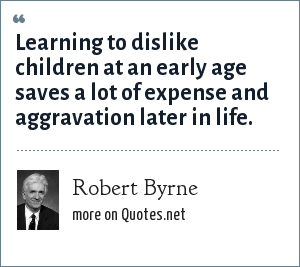 Robert Byrne: Learning to dislike children at an early age saves a lot of expense and aggravation later in life.