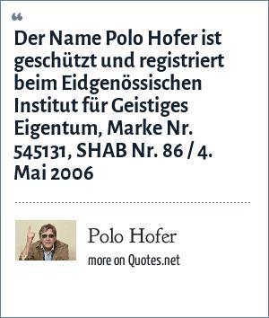 Polo Hofer: Der Name Polo Hofer ist geschützt und registriert beim Eidgenössischen Institut für Geistiges Eigentum, Marke Nr. 545131, SHAB Nr. 86 / 4. Mai 2006