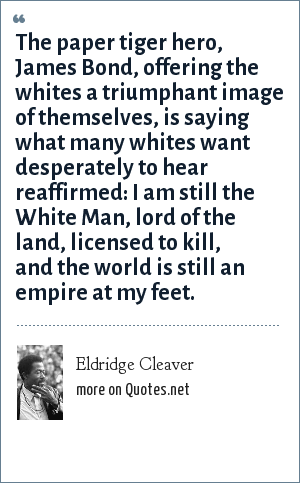 Eldridge Cleaver: The paper tiger hero, James Bond, offering the whites a triumphant image of themselves, is saying what many whites want desperately to hear reaffirmed: I am still the White Man, lord of the land, licensed to kill, and the world is still an empire at my feet.
