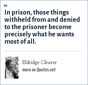 Eldridge Cleaver: In prison, those things withheld from and denied to the prisoner become precisely what he wants most of all.