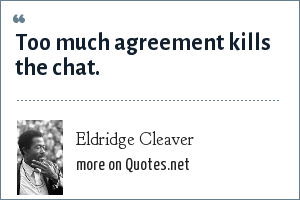 Eldridge Cleaver: Too much agreement kills the chat.