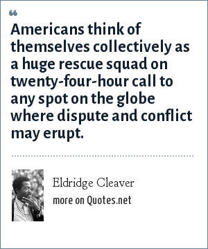 Eldridge Cleaver: Americans think of themselves collectively as a huge rescue squad on twenty-four-hour call to any spot on the globe where dispute and conflict may erupt.