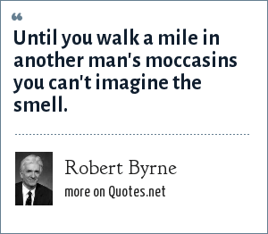 Robert Byrne: Until you walk a mile in another man's moccasins you can't imagine the smell.