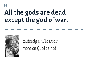 Eldridge Cleaver: All the gods are dead except the god of war.
