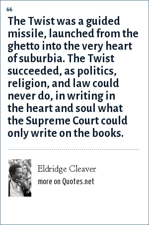 Eldridge Cleaver: The Twist was a guided missile, launched from the ghetto into the very heart of suburbia. The Twist succeeded, as politics, religion, and law could never do, in writing in the heart and soul what the Supreme Court could only write on the books.