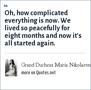 Grand Duchess Maria Nikolaevna of Russia: Oh, how complicated everything is now. We lived so peacefully for eight months and now it's all started again.