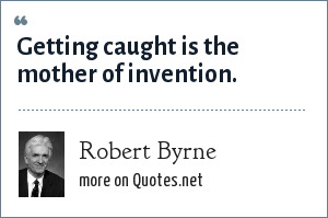 Robert Byrne: Getting caught is the mother of invention.