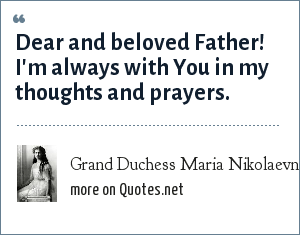 Grand Duchess Maria Nikolaevna of Russia: Dear and beloved Father! I'm always with You in my thoughts and prayers.