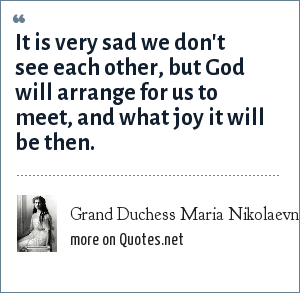 Grand Duchess Maria Nikolaevna of Russia: It is very sad we don't see each other, but God will arrange for us to meet, and what joy it will be then.