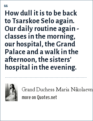 Grand Duchess Maria Nikolaevna of Russia: How dull it is to be back to Tsarskoe Selo again. Our daily routine again - classes in the morning, our hospital, the Grand Palace and a walk in the afternoon, the sisters' hospital in the evening.