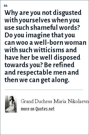 Grand Duchess Maria Nikolaevna of Russia: Why are you not disgusted with yourselves when you use such shameful words? Do you imagine that you can woo a well-born woman with such witticisms and have her be well disposed towards you? Be refined and respectable men and then we can get along.