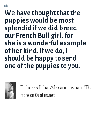 Princess Irina Alexandrovna of Russia: We have thought that the puppies would be most splendid if we did breed our French Bull girl, for she is a wonderful example of her kind. If we do, I should be happy to send one of the puppies to you.