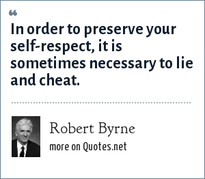 Robert Byrne: In order to preserve your self-respect, it is sometimes necessary to lie and cheat.