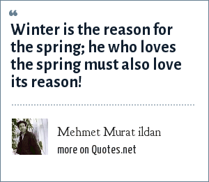 Mehmet Murat ildan: Winter is the reason for the spring; he who loves the spring must also love its reason!