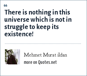 Mehmet Murat ildan: There is nothing in this universe which is not in struggle to keep its existence!